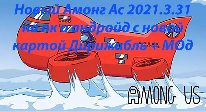 Новый Амонг Ас 2021.3.31 на пк и андройд с новой картой Дирижабль + МОд